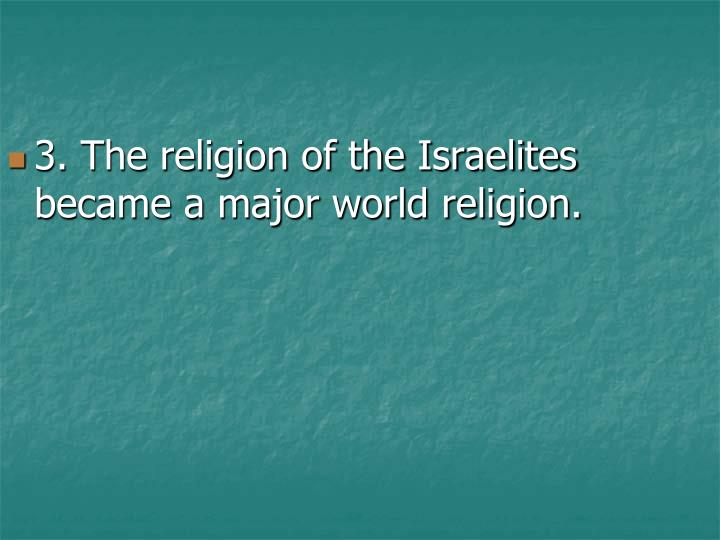 3. The religion of the Israelites became a major world religion.