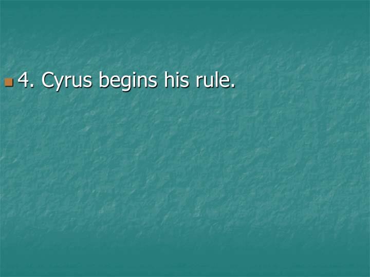 4. Cyrus begins his rule.