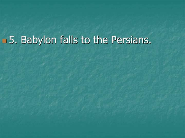 5. Babylon falls to the Persians.