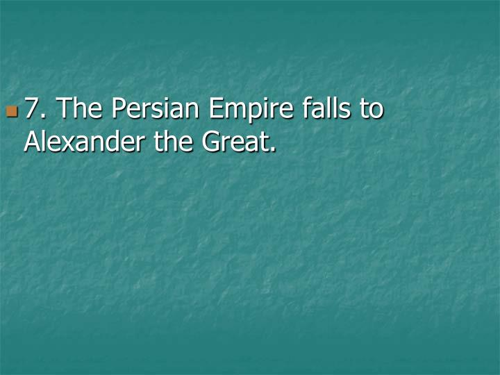 7. The Persian Empire falls to Alexander the Great.