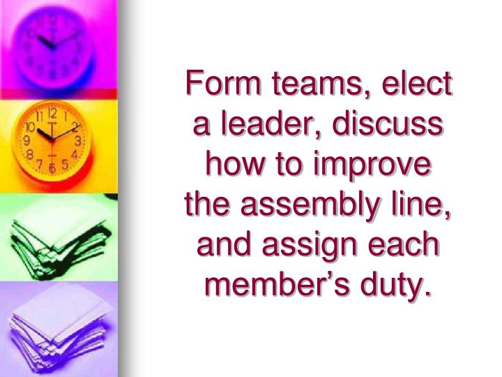 Form teams, elect a leader, discuss how to improve the assembly line, and assign each member's duty.