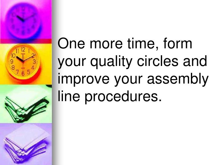 One more time, form your quality circles and improve your assembly line procedures.