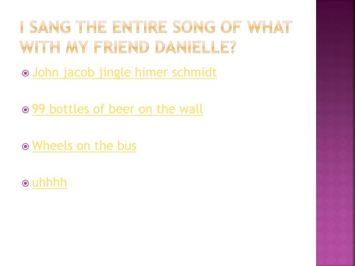 I sang the entire song of what with my friend Danielle?