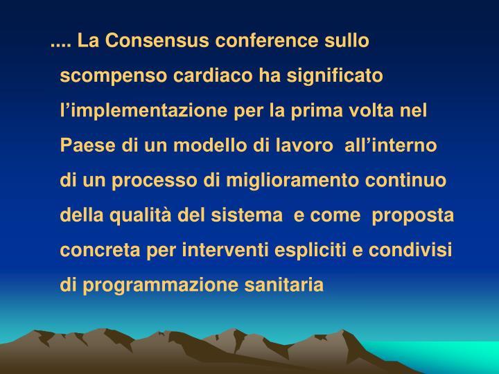 .... La Consensus conference sullo scompenso cardiaco ha significato l'implementazione per la prima volta nel Paese di un modello di lavoro  all'interno di un processo di miglioramento continuo della qualità del sistema  e come  proposta concreta per interventi espliciti e condivisi di programmazione sanitaria