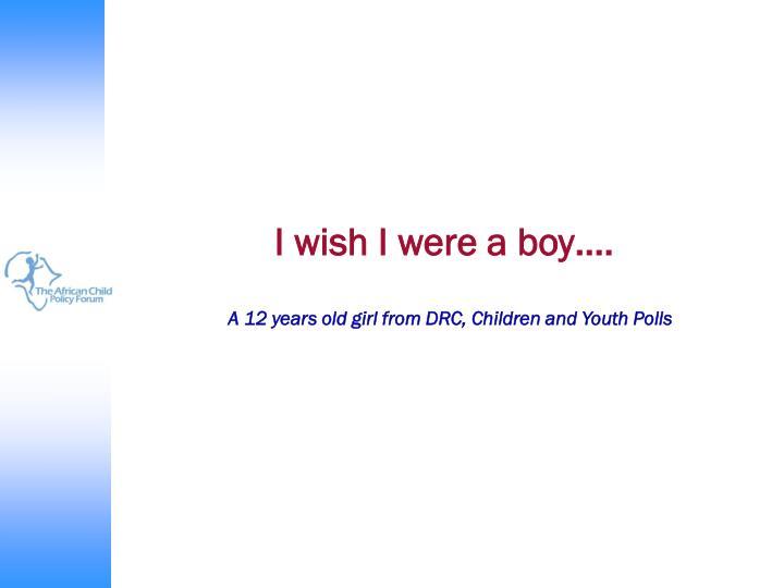 I wish I were a boy….