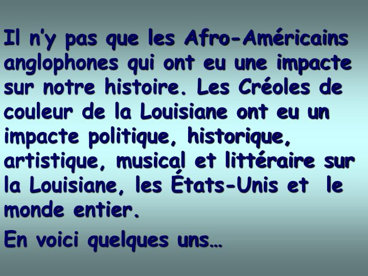 Il ny pas que les Afro-Amricains anglophones qui ont eu une impacte sur notre histoire. Les Croles de couleur de la Louisiane ont eu un impacte politique, historique, artistique, musical et littraire sur la Louisiane, les tats-Unis et  le monde entier.