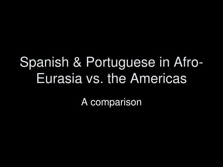 Spanish portuguese in afro eurasia vs the americas