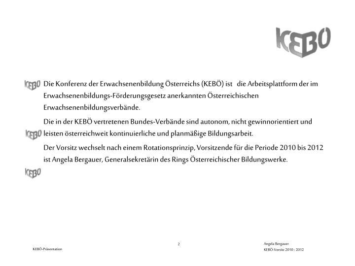 Die Konferenz der Erwachsenenbildung Österreichs (KEBÖ) ist   die Arbeitsplattform der im Erwachsenenbildungs-Förderungsgesetz anerkannten Österreichischen Erwachsenenbildungsverbände.