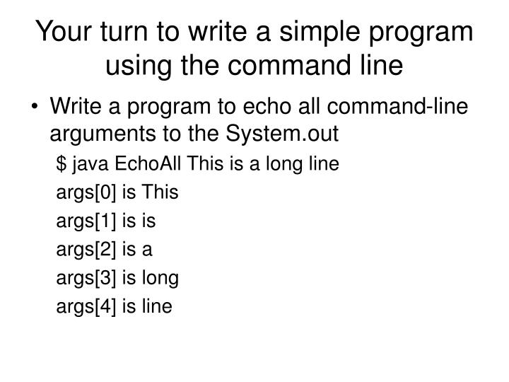 Your turn to write a simple program using the command line