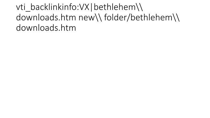 vti_backlinkinfo:VX|bethlehem\\ downloads.htm new\\ folder/bethlehem\\ downloads.htm