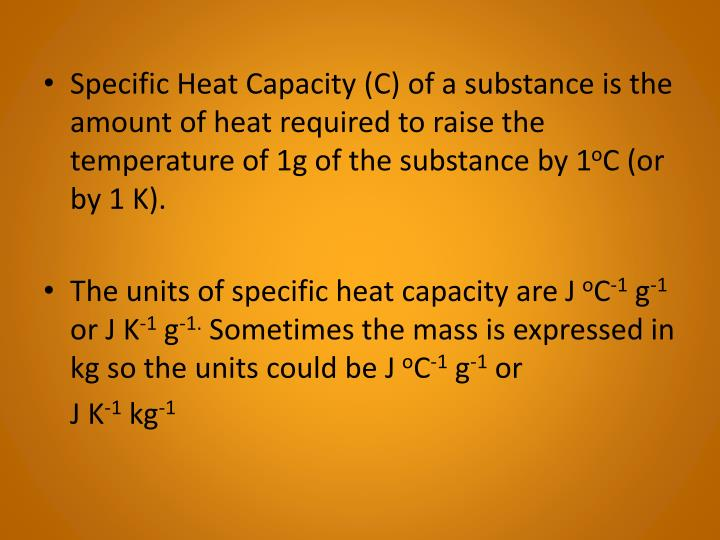 Specific Heat Capacity (C) of a substance is the amount of heat required to raise the temperature of 1g of the substance by 1
