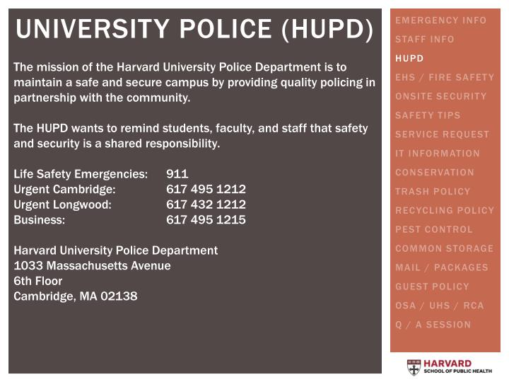 The mission of the Harvard University Police Department is to maintain a safe and secure campus by providing quality policing in partnership with the community.
