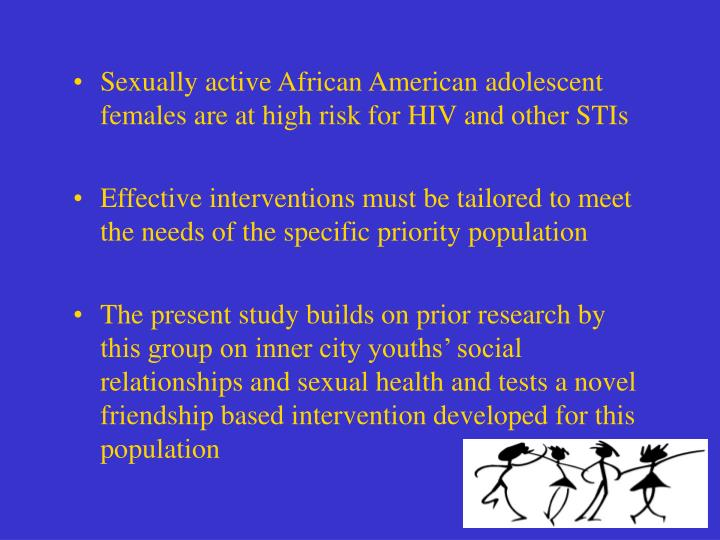 Sexually active African American adolescent females are at high risk for HIV and other STIs
