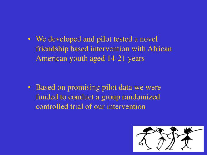 We developed and pilot tested a novel friendship based intervention with African American youth aged 14-21 years
