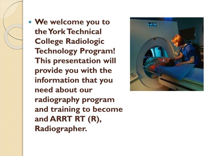 We welcome you to the York Technical College Radiologic Technology Program!   This presentation will provide you with the information that you need about our radiography program and training to become and ARRT RT (R), Radiographer.