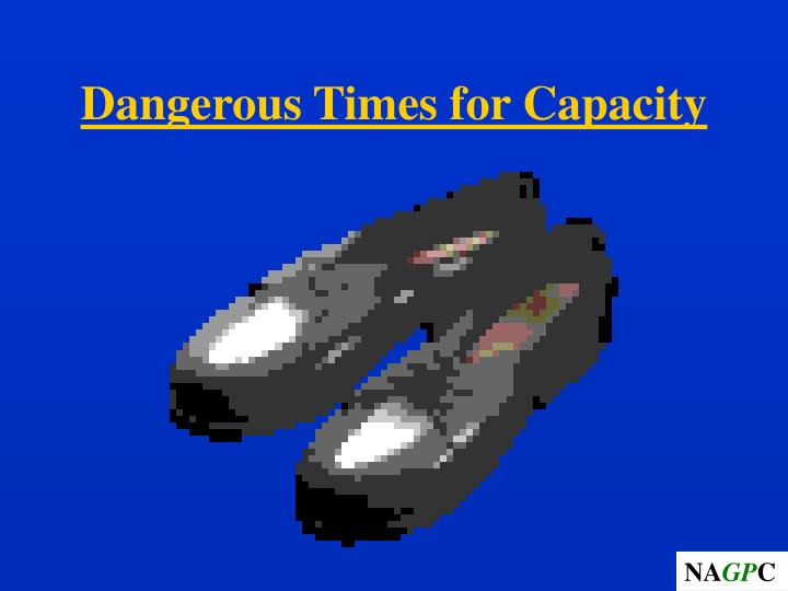 Dangerous Times for Capacity