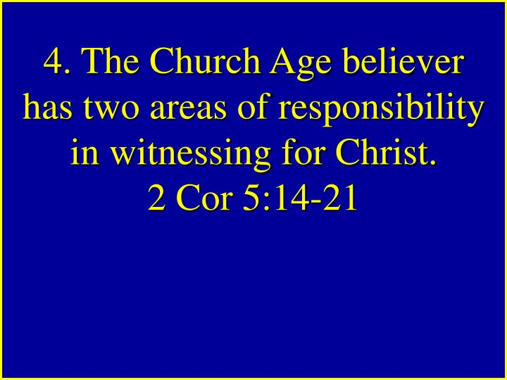 4. The Church Age believer has two areas of responsibility in witnessing for Christ.