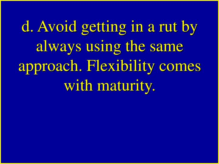 d. Avoid getting in a rut by always using the same approach. Flexibility comes with maturity.