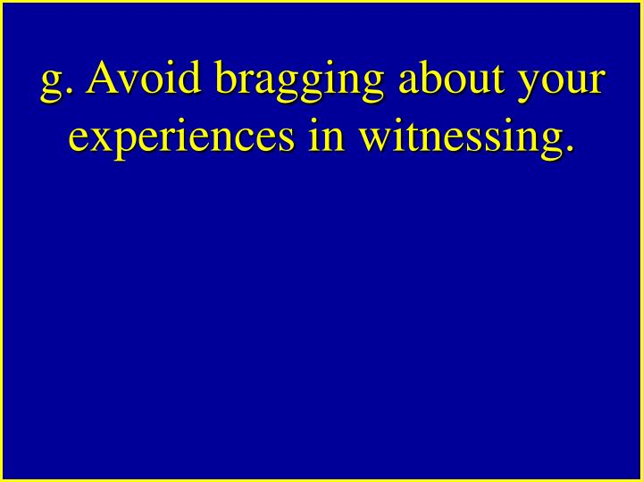 g. Avoid bragging about your experiences in witnessing.