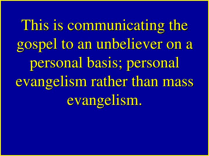 This is communicating the gospel to an unbeliever on a personal basis; personal evangelism rather than mass evangelism.