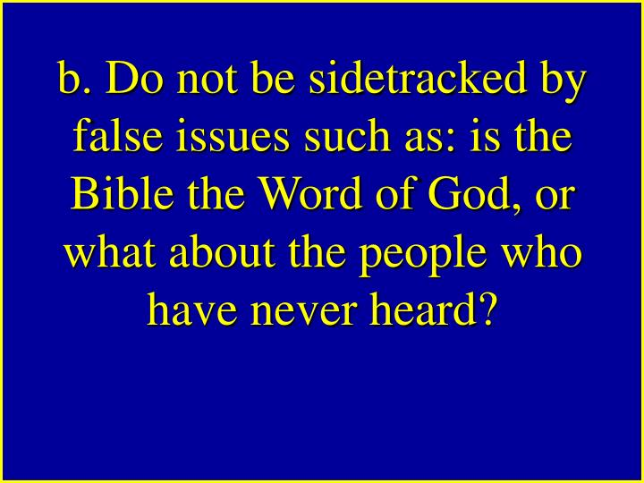 b. Do not be sidetracked by false issues such as: is the Bible the Word of God, or what about the people who have never heard?