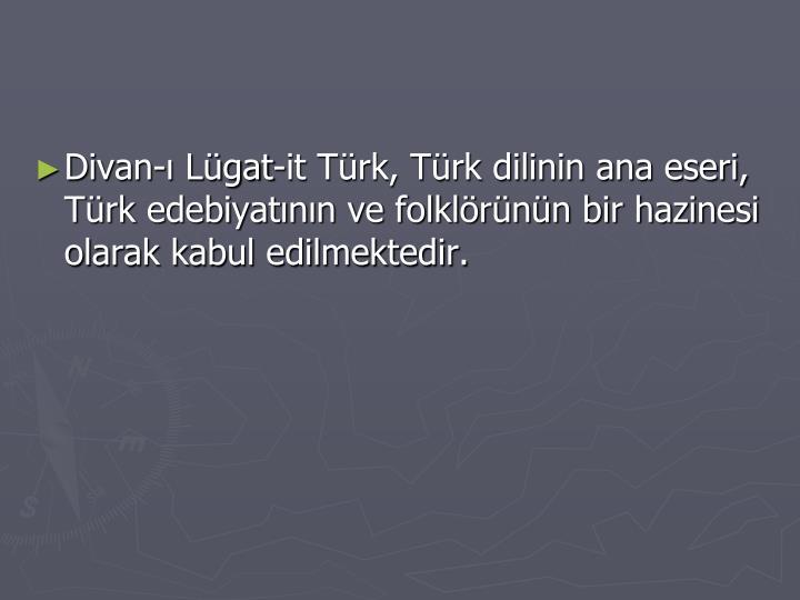 Divan- Lgat-it Trk, Trk dilinin ana eseri, Trk edebiyatnn ve folklrnn bir hazinesi olarak kabul edilmektedir.