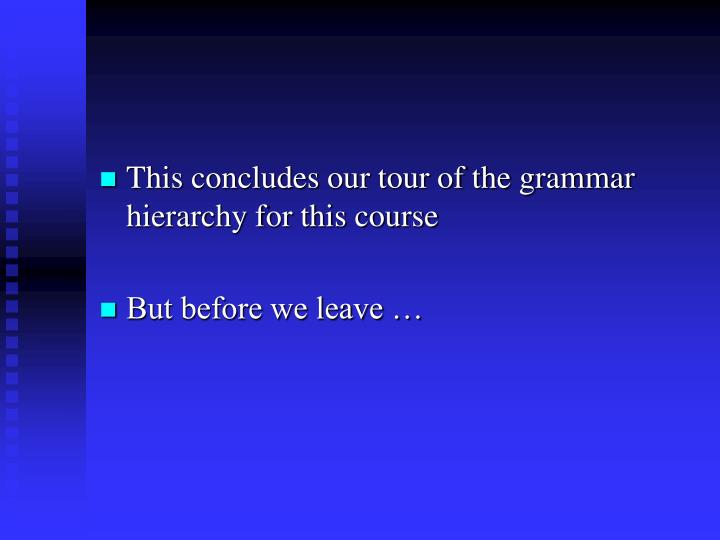 This concludes our tour of the grammar hierarchy for this course