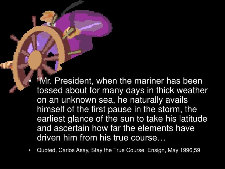 """Mr. President, when the mariner has been tossed about for many days in thick weather on an unknown sea, he naturally avails himself of the first pause in the storm, the earliest glance of the sun to take his latitude and ascertain how far the elements have driven him from his true course…"