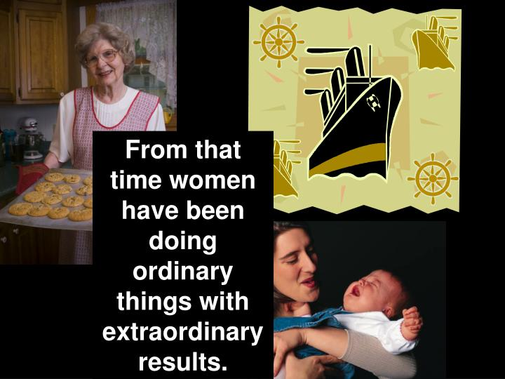 From that time women have been doing ordinary things with extraordinary results.