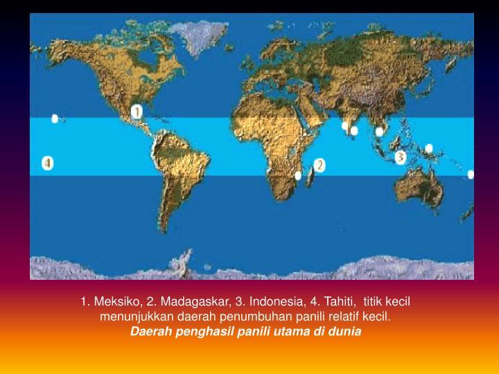 1. Meksiko, 2. Madagaskar, 3. Indonesia, 4. Tahiti,  titik kecil menunjukkan daerah penumbuhan panili relatif kecil.