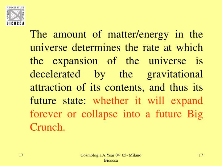 The amount of matter/energy in the universe determines the rate at which the expansion of the universe is decelerated by the gravitational attraction of its contents, and thus its future state:
