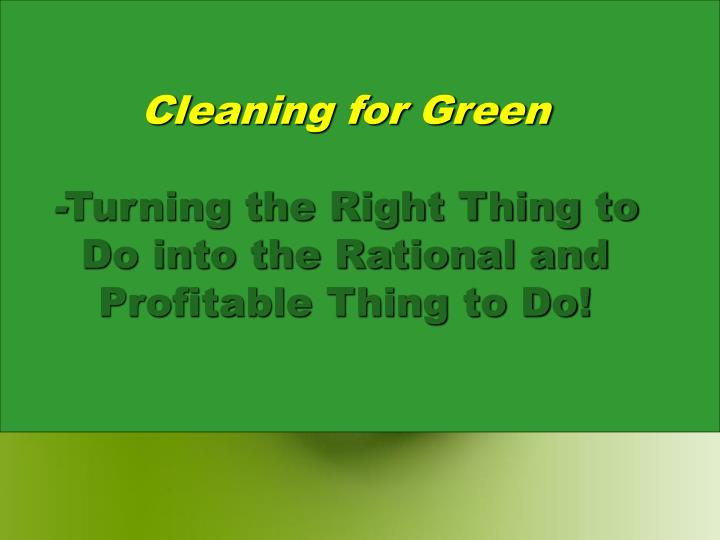Cleaning for green turning the right thing to do into the rational and profitable thing to do