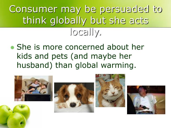 Consumer may be persuaded to think globally but she acts locally.