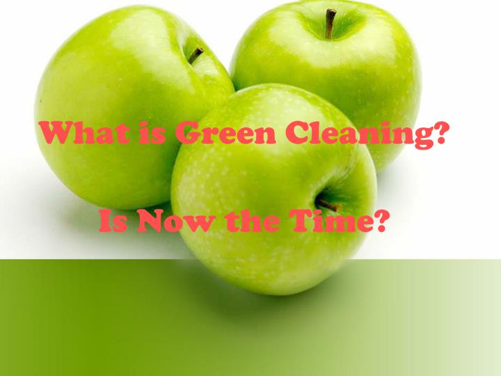 What is green cleaning is now the time