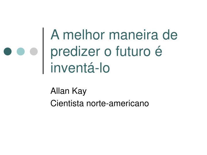 A melhor maneira de predizer o futuro é inventá-lo