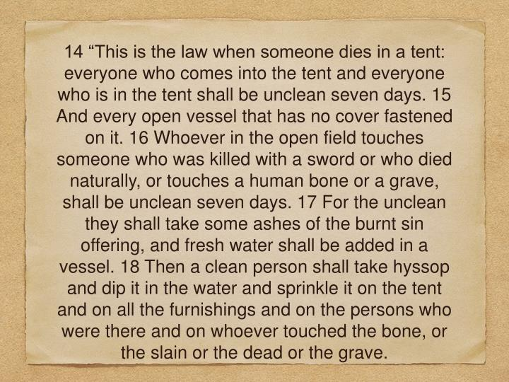 "14 ""This is the law when someone dies in a tent: everyone who comes into the tent and everyone who is in the tent shall be unclean seven days. 15 And every open vessel that has no cover fastened on it. 16 Whoever in the open field touches someone who was killed with a sword or who died naturally, or touches a human bone or a grave, shall be unclean seven days. 17 For the unclean they shall take some ashes of the burnt sin offering, and fresh water shall be added in a vessel. 18 Then a clean person shall take hyssop and dip it in the water and sprinkle it on the tent and on all the furnishings and on the persons who were there and on whoever touched the bone, or the slain or the dead or the grave."