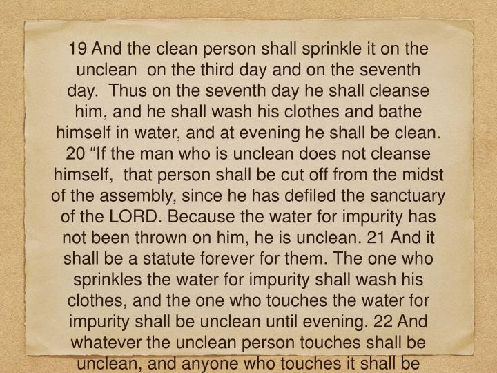 "19 And the clean person shall sprinkle it on the unclean  on the third day and on the seventh day.  Thus on the seventh day he shall cleanse him, and he shall wash his clothes and bathe himself in water, and at evening he shall be clean.  20 ""If the man who is unclean does not cleanse himself,  that person shall be cut off from the midst of the assembly, since he has defiled the sanctuary of the LORD. Because the water for impurity has not been thrown on him, he is unclean. 21 And it shall be a statute forever for them. The one who sprinkles the water for impurity shall wash his clothes, and the one who touches the water for impurity shall be unclean until evening. 22 And whatever the unclean person touches shall be unclean, and anyone who touches it shall be unclean until evening."""