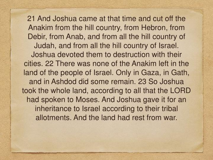 21 And Joshua came at that time and cut off the Anakim from the hill country, from Hebron, from Debir, from Anab, and from all the hill country of Judah, and from all the hill country of Israel. Joshua devoted them to destruction with their cities. 22 There was none of the Anakim left in the land of the people of Israel. Only in Gaza, in Gath, and in Ashdod did some remain. 23 So Joshua took the whole land, according to all that the LORD had spoken to Moses. And Joshua gave it for an inheritance to Israel according to their tribal allotments. And the land had rest from war.