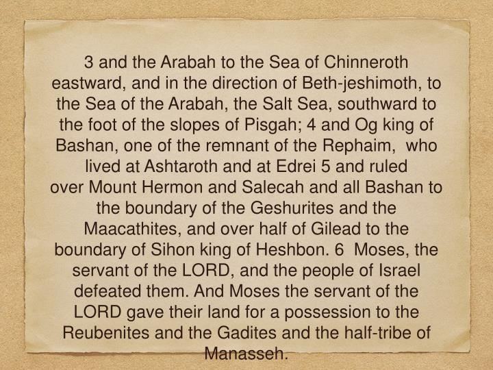 3 and the Arabah to the Sea of Chinneroth eastward, and in the direction of Beth-jeshimoth, to the Sea of the Arabah, the Salt Sea, southward to the foot of the slopes of Pisgah; 4 and Og king of Bashan, one of the remnant of the Rephaim,  who lived at Ashtaroth and at Edrei 5 and ruled over Mount Hermon and Salecah and all Bashan to the boundary of the Geshurites and the Maacathites, and over half of Gilead to the boundary of Sihon king of Heshbon. 6  Moses, the servant of the LORD, and the people of Israel defeated them. And Moses the servant of the LORD gave their land for a possession to the Reubenites and the Gadites and the half-tribe of Manasseh.