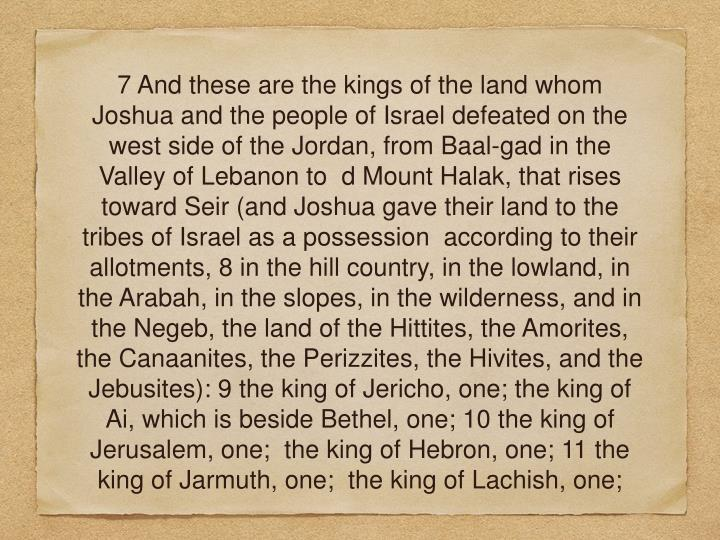 7 And these are the kings of the land whom Joshua and the people of Israel defeated on the west side of the Jordan, from Baal-gad in the Valley of Lebanon to  d Mount Halak, that rises toward Seir (and Joshua gave their land to the tribes of Israel as a possession  according to their allotments, 8 in the hill country, in the lowland, in the Arabah, in the slopes, in the wilderness, and in the Negeb, the land of the Hittites, the Amorites, the Canaanites, the Perizzites, the Hivites, and the Jebusites): 9 the king of Jericho, one; the king of Ai, which is beside Bethel, one; 10 the king of Jerusalem, one;  the king of Hebron, one; 11 the king of Jarmuth, one;  the king of Lachish, one;