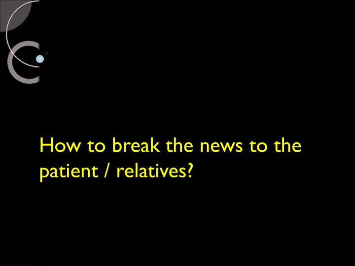 How to break the news to the patient / relatives?