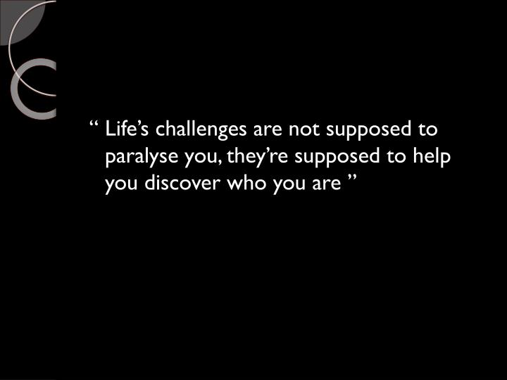 """ Life's challenges are not supposed to paralyse you, they're supposed to help you discover who you are """