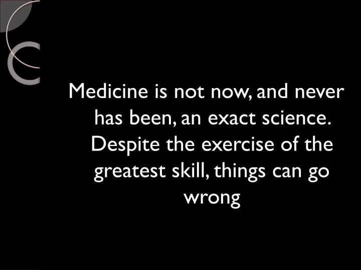Medicine is not now, and never has been, an exact science. Despite the exercise of the greatest skill, things can go wrong