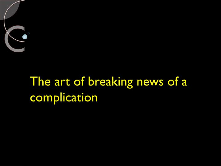 The art of breaking news of a complication