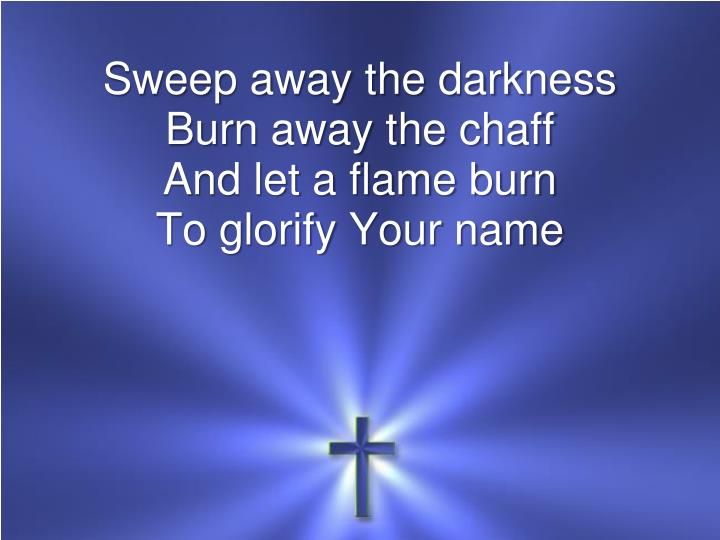 Sweep away the darkness