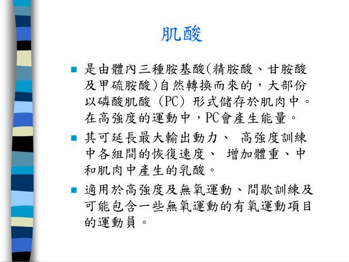 是由體內三種胺基酸(精胺酸、甘胺酸及甲硫胺酸)自然轉換而來的,大部份以磷酸肌酸 (