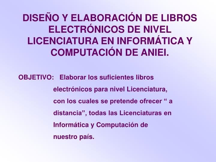 DISEÑO Y ELABORACIÓN DE LIBROS ELECTRÓNICOS DE NIVEL LICENCIATURA EN INFORMÁTICA Y COMPUTACIÓN DE ANIEI.