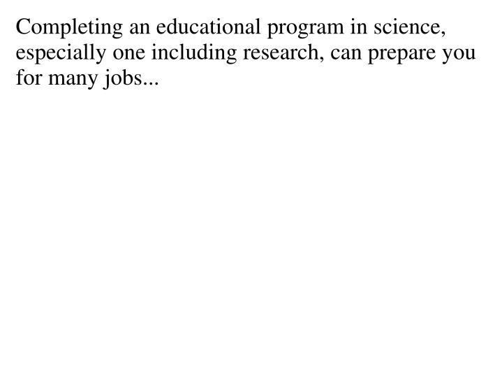 Completing an educational program in science, especially one including research, can prepare you for many jobs...
