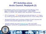 ipy activities since arctic council reykjavik 2