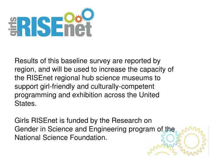Results of this baseline survey are reported by region, and will be used to increase the capacity of the RISEnet regional hub science museums to support girl-friendly and culturally-competent programming and exhibition across the United States.